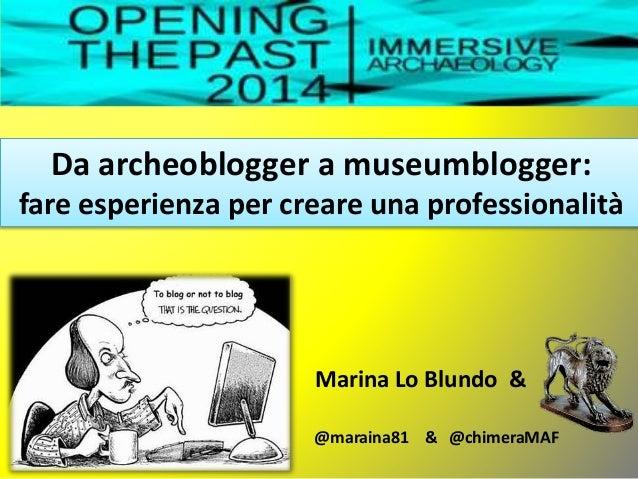 Da archeoblogger a museumblogger: fare esperienza per creare una professionalità Marina Lo Blundo & @maraina81 & @chimeraM...