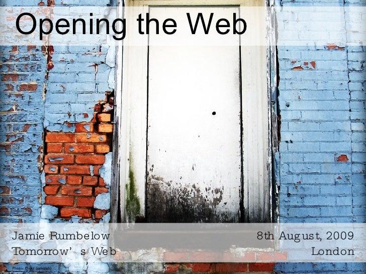 Opening the Web <ul><li>Jamie Rumbelow </li></ul><ul><li>Tomorrow's Web </li></ul>8th August, 2009 London Photo: Flickr (j...