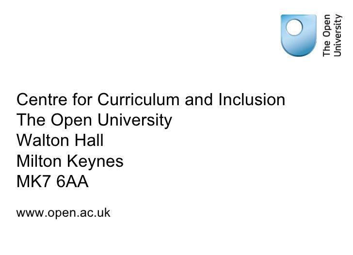 Centre for Curriculum and Inclusion The Open University Walton Hall Milton Keynes MK7 6AA <ul><li>www.open.ac.uk </li></ul>