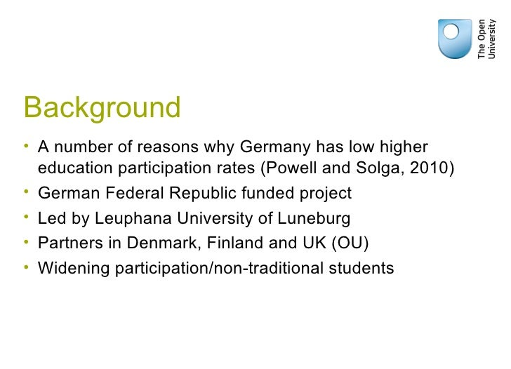 Background <ul><li>A number of reasons why Germany has low higher education participation rates (Powell and Solga, 2010) <...