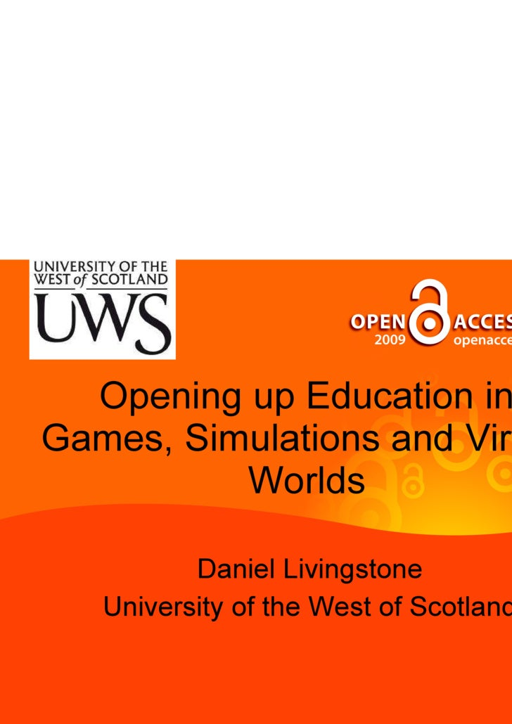 Opening up Education in Games, Simulations and Virtual Worlds Daniel Livingstone University of the West of Scotland