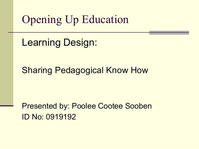 Opening Up Education Learning Design: Sharing Pedagogical Know How Presented by: Poolee Cootee Sooben ID No: 0919192
