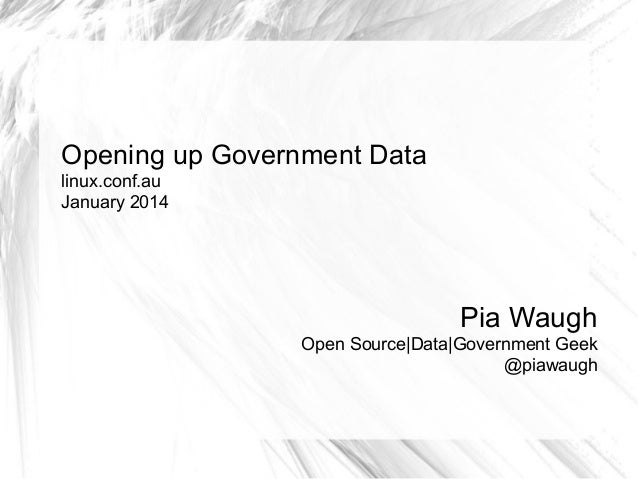 Opening up Government Data linux.conf.au January 2014  Pia Waugh Open Source|Data|Government Geek @piawaugh