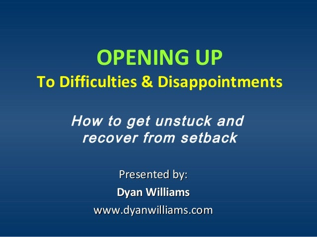 OPENING UP To Difficulties & Disappointments How to get unstuck and recover from setback Presented by:Presented by: Dyan W...
