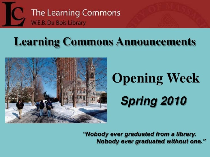 """Learning Commons Announcements<br />  Opening Week<br />Spring 2010<br />""""Nobody ever graduated from a library.<br />     ..."""