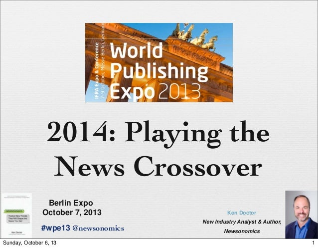 2014: Playing the News Crossover Ken Doctor New Industry Analyst & Author, Newsonomics Berlin Expo October 7, 2013 #wpe13 ...