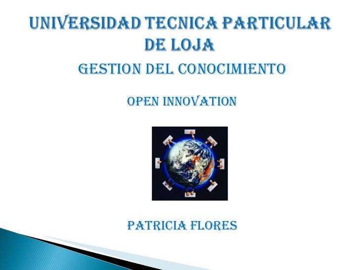 <ul><li>GESTION DEL CONOCIMIENTO </li></ul><ul><li>OPEN INNOVATION </li></ul><ul><li>PATRICIA FLORES </li></ul>