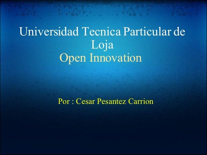 Universidad Tecnica Particular de Loja Open Innovation   Por : Cesar Pesantez Carrion