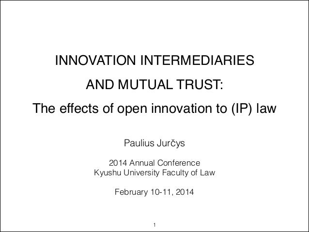 INNOVATION INTERMEDIARIES ! AND MUTUAL TRUST:! The effects of open innovation to (IP) law !  Paulius Jurčys !  2014 Annual...