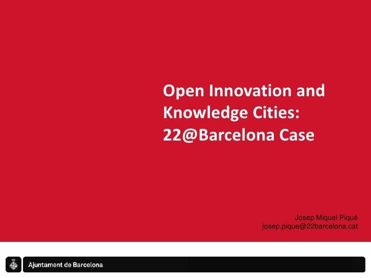 Open Innovation and Knowledge Cities:<br />22@Barcelona Case<br />Josep Miquel Piqué<br />josep.pique@22barcelona.cat<br />