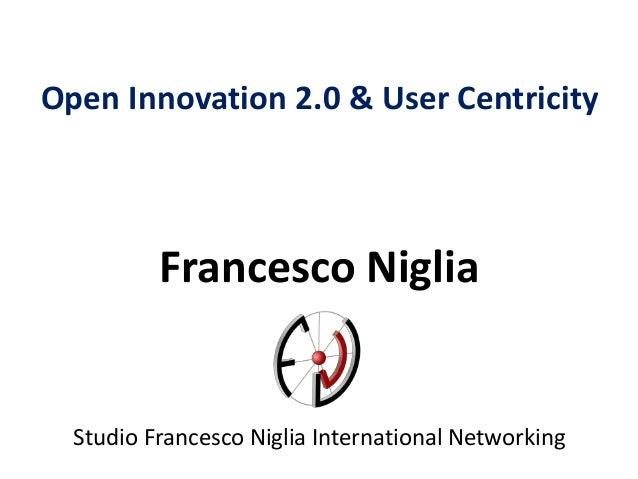 Open Innovation 2.0 & User Centricity Francesco Niglia Studio Francesco Niglia International Networking