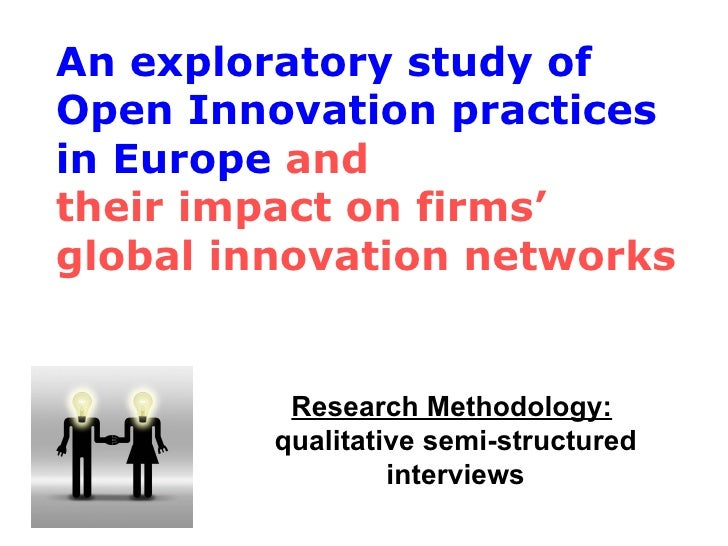 Research Methodology:   qualitative semi-structured interviews An exploratory study of Open Innovation practices in Europe...