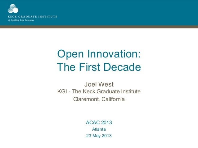 Open Innovation:The First DecadeJoel WestKGI - The Keck Graduate InstituteClaremont, CaliforniaACAC 2013Atlanta23 May 2013
