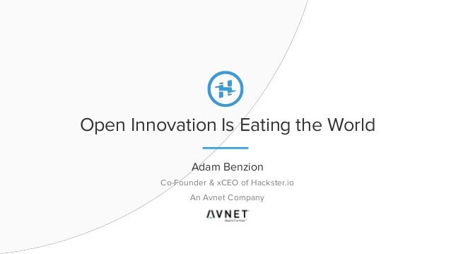 Open Innovation Is Eating the World Adam Benzion Co-Founder & xCEO of Hackster.io An Avnet Company
