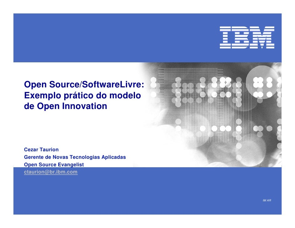 Open Source/SoftwareLivre: Exemplo prático do modelo de Open Innovation    Cezar Taurion Gerente de Novas Tecnologias Apli...