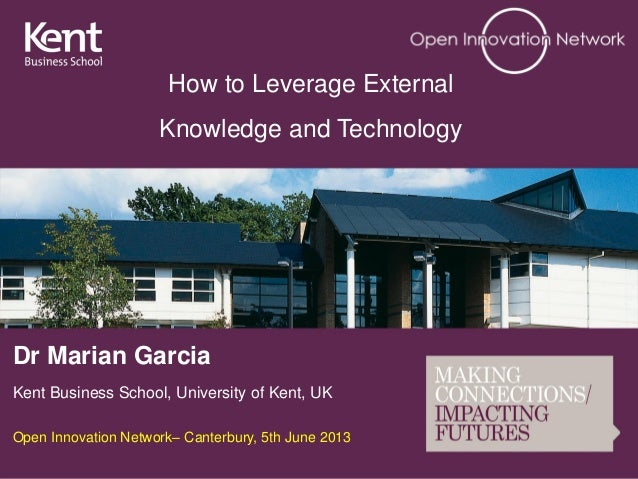 How to Leverage External  Knowledge and Technology  Dr Marian Garcia Kent Business School, University of Kent, UK Open Inn...