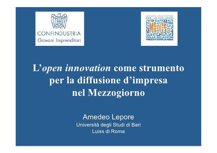 L'open innovation come strumento   per la diffusione d'impresa         nel Mezzogiorno            Amedeo Lepore         Un...