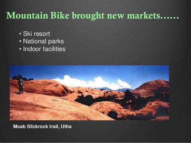 Mountain Bike brought new markets...... • Ski resort • National parks • Indoor facilities  Moab Slickrock trail, Utha