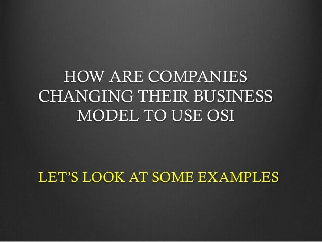 HOW ARE COMPANIES CHANGING THEIR BUSINESS MODEL TO USE OSI  LET'S LOOK AT SOME EXAMPLES
