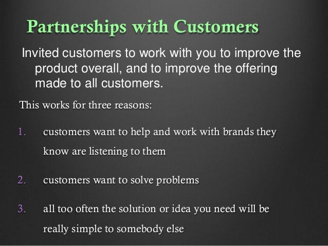 Partnerships with Customers Invited customers to work with you to improve the product overall, and to improve the offering...