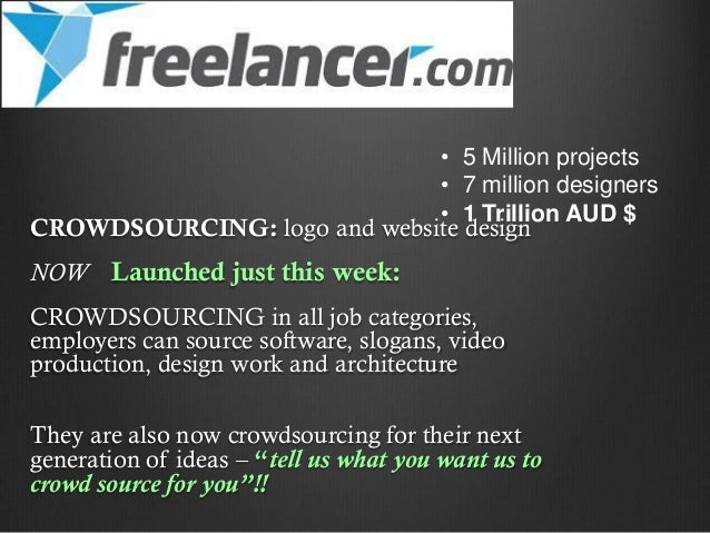 • 5 Million projects • 7 million designers • 1 Trillion AUD $ CROWDSOURCING: logo and website design  NOW Launched just th...