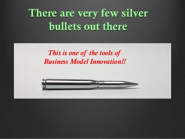 There are very few silver bullets out there This is one of the tools of Business Model Innovation!!