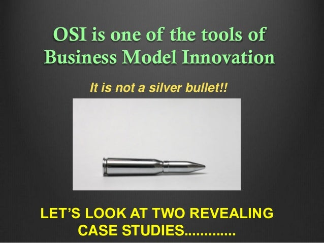 OSI is one of the tools of Business Model Innovation It is not a silver bullet!!  LET'S LOOK AT TWO REVEALING CASE STUDIES...