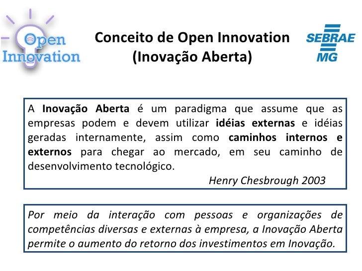 Conceito de Open Innovation                 (Inovação Aberta)A Inovação Aberta é um paradigma que assume que asempresas po...