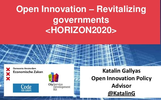 Open Innovation – Revitalizing governments <HORIZON2020>  Katalin Gallyas Open Innovation Policy Advisor @KatalinG