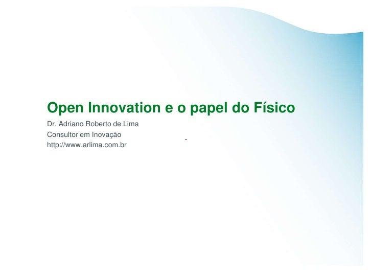 Open Innovation e o papel do Físico Dr. Adriano Roberto de Lima Consultor em Inovação http://www.arlima.com.br