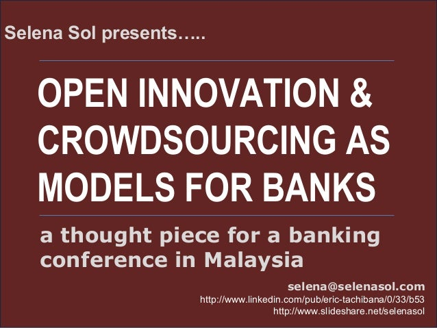 OPEN INNOVATION & CROWDSOURCING AS MODELS FOR BANKS Selena Sol presents….. selena@selenasol.com http://www.linkedin.com/pu...