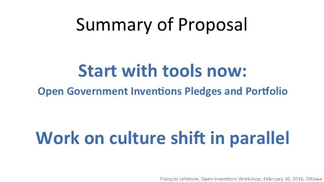 Summary of Proposal  Start with tools now:   Open Government Inventions Pledges and Portfolio  Work on culture shift in pa...