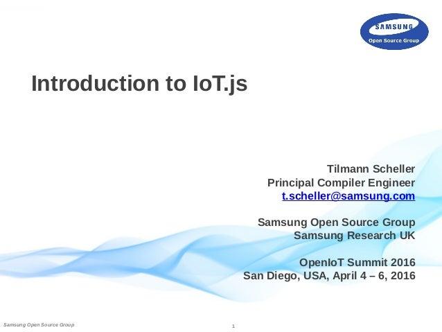 1Samsung Open Source Group Introduction to IoT.js Tilmann Scheller Principal Compiler Engineer t.scheller@samsung.com Sams...