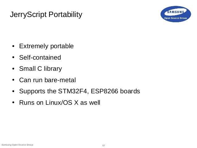 12Samsung Open Source Group JerryScript Portability ● Extremely portable ● Self-contained ● Small C library ● Can run bare...