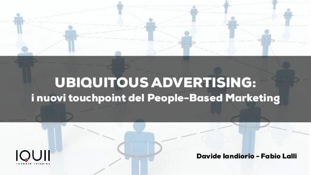 UBIQUITOUS ADVERTISING: i nuovi touchpoint del People-Based Marketing Davide Iandiorio - Fabio Lalli