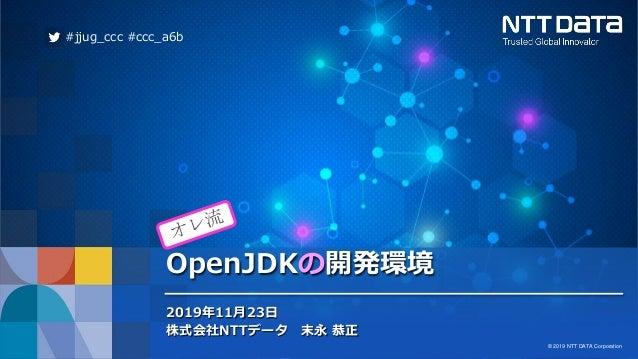 © 2019 NTT DATA Corporation 1 © 2019 NTT DATA Corporation OpenJDKの開発環境 2019年11月23日 株式会社NTTデータ 末永 恭正 #jjug_ccc #ccc_a6b