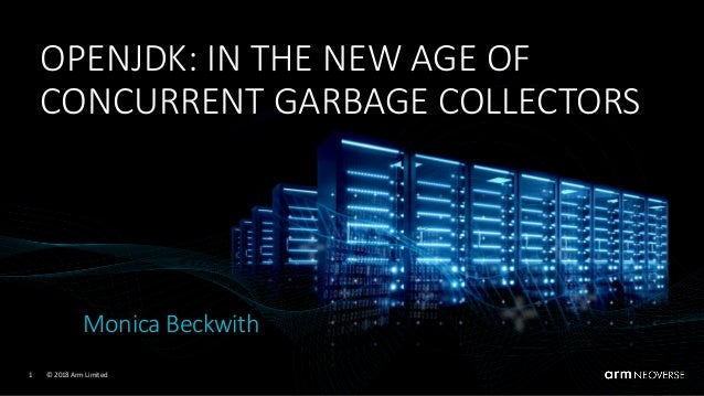 © 2018 Arm Limited1 OPENJDK: IN THE NEW AGE OF CONCURRENT GARBAGE COLLECTORS Monica Beckwith