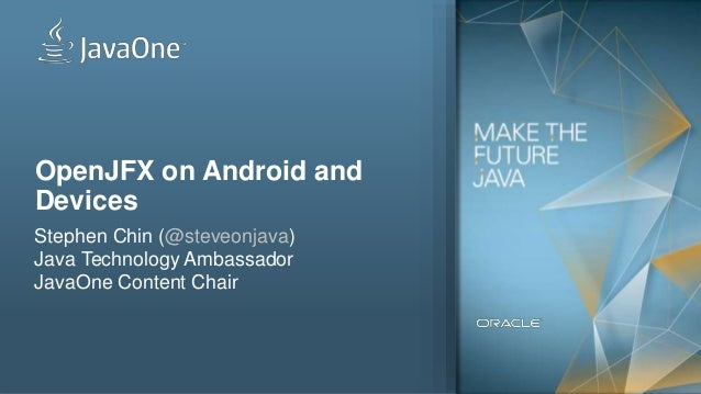 1 OpenJFX on Android and Devices Stephen Chin (@steveonjava) Java Technology Ambassador JavaOne Content Chair