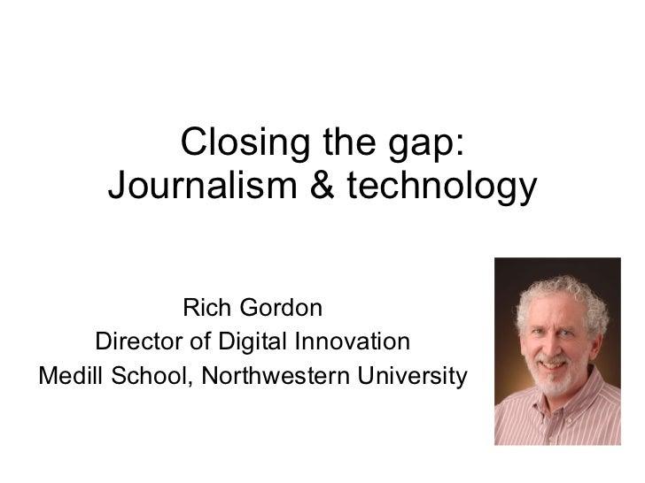 Closing the gap: Journalism & technology Rich Gordon Director of Digital Innovation Medill School, Northwestern University