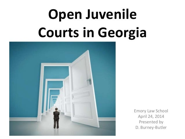 Open Juvenile Courts in Georgia Emory Law School April 24, 2014 Presented by D. Burney-Butler