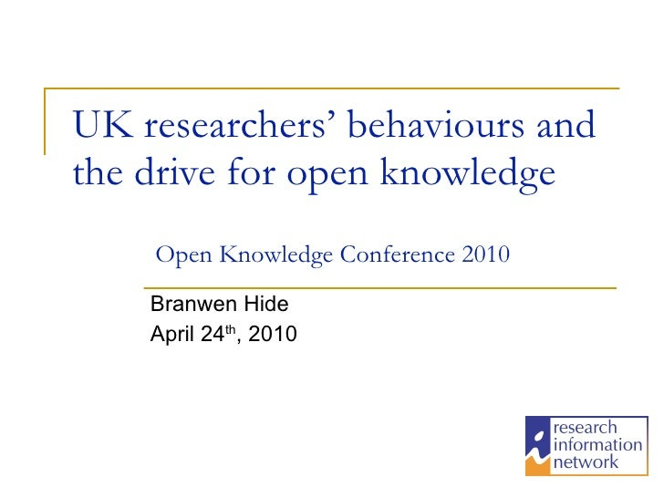 UK researchers' behaviours and the drive for open knowledge Branwen Hide April 24 th , 2010 Open Knowledge Conference 2010