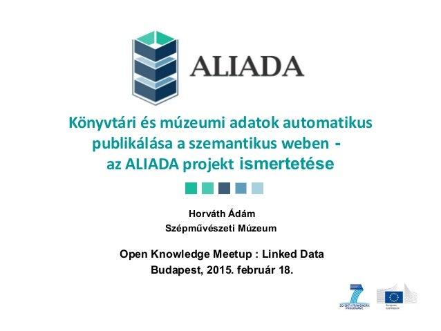 Könyvtári és múzeumi adatok automatikus publikálása a szemantikus weben - az ALIADA projekt ismertetése Horváth Ádám Szépm...