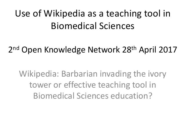 Use of Wikipedia as a teaching tool in Biomedical Sciences 2nd Open Knowledge Network 28th April 2017 Wikipedia: Barbarian...