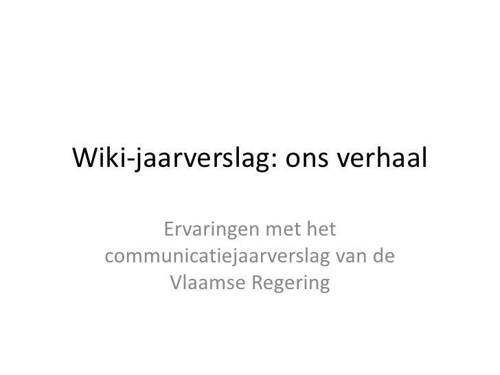 Wiki-jaarverslag: ons verhaal<br />Ervaringen met het communicatiejaarverslag van de Vlaamse Regering<br />