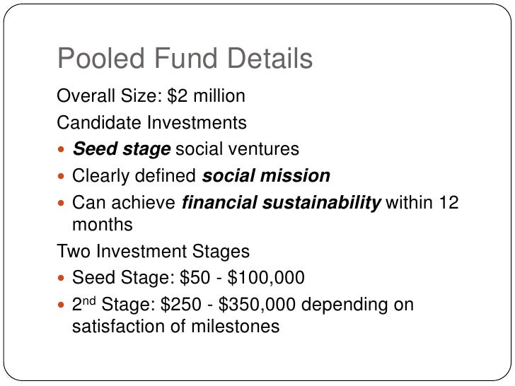 Pooled Fund Details<br />Overall Size: $2 million<br />Candidate Investments<br />Seed stage social ventures<br />Clearly ...