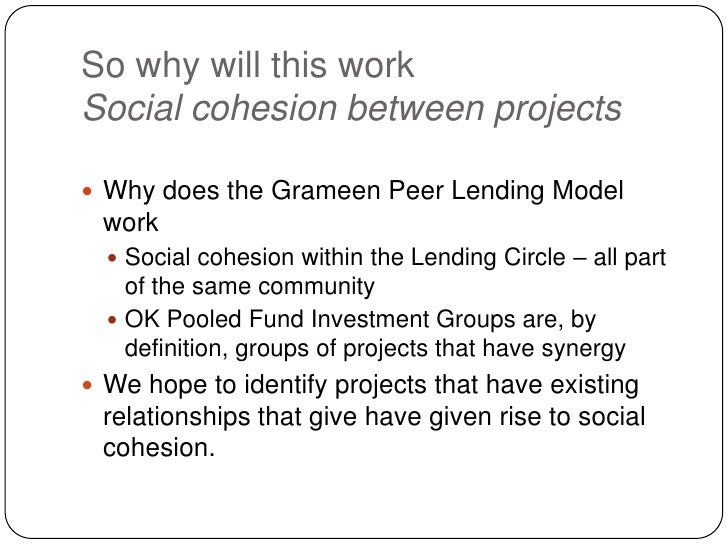 So why will this workSocial cohesion between projects<br />Why does the Grameen Peer Lending Model work<br />Social cohesi...