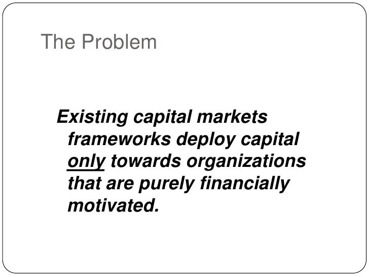 The Problem<br />Existing capital markets frameworks deploy capital only towards organizations that are purely financially...