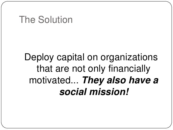 The Solution<br />Deploy capital on organizations that are not only financially motivated... They also have a social missi...