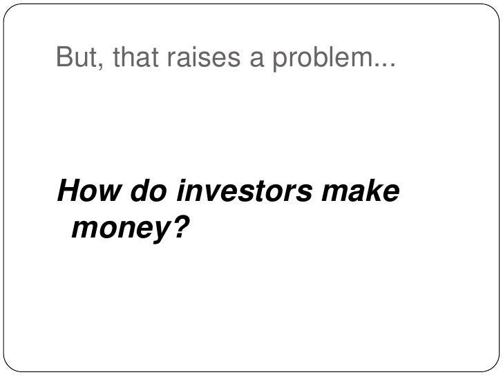 But, that raises a problem...<br />How do investors make money?<br />