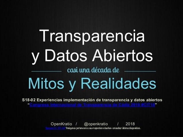 Transparencia y Datos Abiertos casi una década de Mitos y Realidades S18-02 Experiencias implementación de transparencia y...